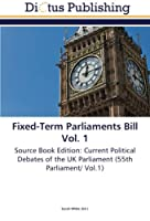 Fixed-Term Parliaments Bill Vol. 1: Source Book Edition: Current Political Debates of the UK Parliament (55th Parliament/ Vol.1)