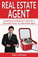 Real Estate Agent: Comprehensive Beginner's Guide for a Successful Career As a Real Estate Agent