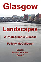 Glasgow Landscapes A Photographic Glimpse (Places To Visit Book 3) (English Edition)
