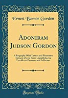 Adoniram Judson Gordon: A Biography with Letters and Illustrative Extracts Drawn from Unpublished or Uncollected Sermons and Addresses (Classic Reprint)
