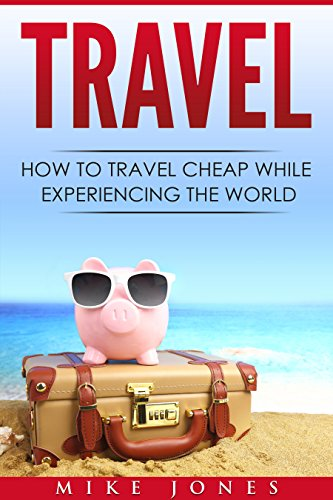 Travel: How to Travel Cheap While Experiencing the World (Journey, Trip, Flying, Cruising, Driving) (English Edition)