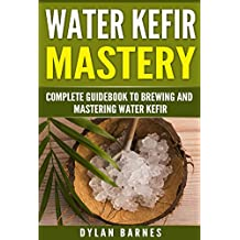 Water Kefir Mastery: Complete Guidebook to Brewing and Mastering Water Kefir (Health and Wellness Mastery Series)
