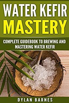 Water Kefir Mastery: Complete Guidebook to Brewing and Mastering Water Kefir (Health and Wellness Mastery Series) by [Barnes, Dylan]