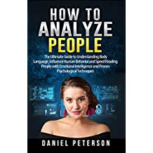 How to Analyze People: The Ultimate Guide to Understanding Body Language, Influence Human Behavior and Speed Reading People with Emotional Intelligence and Proven Psychological Techniques