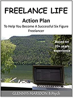 Freelance Life - An Action Plan To Help You Become A Successful Six Figure Freelancer: Based on 20 years experience by [Marsdon, Glennys]