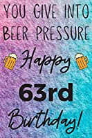 You Give Into Beer Pressure Happy 63rd Birthday: Funny 63rd Birthday Gift Journal / Notebook / Diary Quote (6 x 9 - 110 Blank Lined Pages)