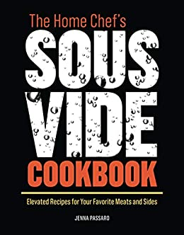 The Home Chef's Sous Vide Cookbook: Elevated Recipes for Your Favorite Meats and Sides by [Passaro, Jenna ]