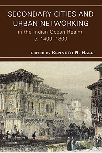 Download Secondary Cities and Urban Networking in the Indian Ocean Realm, c. 1400-1800 (Comparative Urban Studies) 0739128353