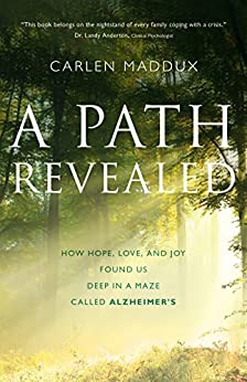 A Path Revealed: How Hope, Love and Joy Found Us Deep in a Maze Called Alzheimer's by [Maddux, Carlen]