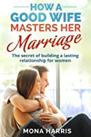 Marriage: How a Good Wife Masters Her Marriage; the Secret of Building a Lasting Relationship for Women