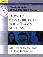 The 60-Minute Active Training Series: How to Contribute to Your Team's Success, Participant's Workbook
