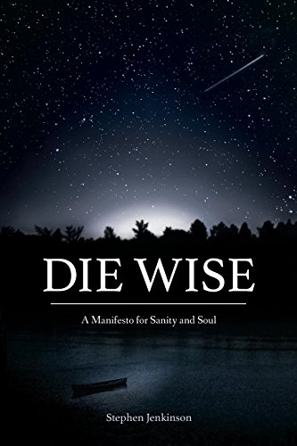 Die wise a manifesto for sanity and soul ebook stephen jenkinson die wise a manifesto for sanity and soul by jenkinson stephen fandeluxe