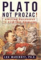 Plato, Not Prozac!: Applying Philosophy to Everyday Problems