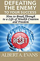 Defeating the Enemy to Your Success: How to Break Through to a Life of Wealth Creation and Freedom