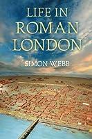 Life in Roman London by Simon Webb(2012-01-01)