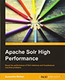 Apache Solr High Performance: Boost the Performance of Solr Instances and Troubleshoot Real-time Problems