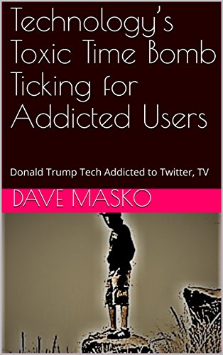 Technology's Toxic Time Bomb Ticking for Addicted Users: Donald Trump Tech Addicted to Twitter, TV (English Edition)