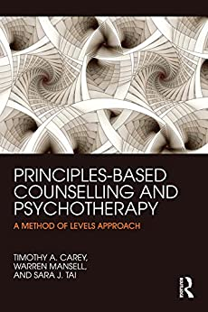 Principles-Based Counselling and Psychotherapy: A Method of Levels approach by [Carey, Timothy A., Mansell, Warren, Tai, Sara]