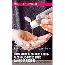 HOMEMADE ALCOHOLIC & NON-ALCOHOLIC-BASED HAND SANITIZER  RECIPES: Make Your Own Natural Homemade Hand Wipes, Sanitizer, and Liquid Soap Kindle