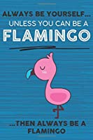 Always Be Yourself Unless You Can Be a Flamingo Then Always Be a Flamingo: Cute Blank Line Notebook, Diary, Journal or Planner / 6 x 9 / 110 Lined Pages / Great Gift Idea … Journaling Writing or Doodles Better Then Card