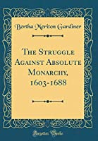 The Struggle Against Absolute Monarchy, 1603-1688 (Classic Reprint)