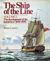 The Ship of the Line: The Development of the Battlefleet, 1650-1850