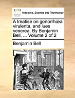 A Treatise on Gonorrh a Virulenta, and Lues Venerea. by Benjamin Bell, ... Volume 2 of 2