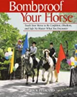 Bombproof Your Horse: Teach Your Horse to be Confident, Obedient and Safe No Matter What You Encounter
