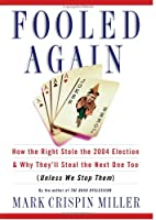 Fooled Again: How the Right Stole the 2004 Election and Why They'll Steal the Next One Too (Unless We Stop Them)