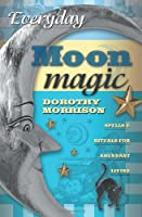 Everyday Moon Magic: Spells & Rituals for Abundant Living