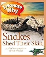 I Wonder Why Snakes Shed Their Skin: And Other Questions About Reptiles
