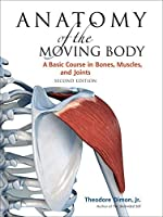 Anatomy of the Moving Body, Second Edition: A Basic Course in Bones, Muscles, and Joints by Jr. Theodore Dimon(2008-05-27)
