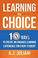 Learning By Choice: 10 Ways Choice and Differentiation Create an Engaged Learning Experience for Every Student