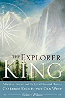 The Explorer King: Adventure, Science, and the Great Diamond Hoax — Clarence King in the Old West