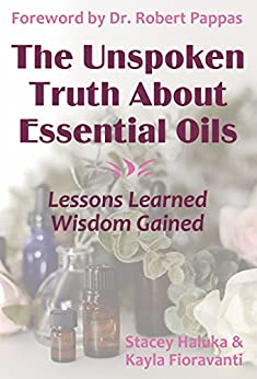 The Unspoken Truth About Essential Oils: Lessons Learned, Wisdom Gained by [Fioravanti, Kayla, Haluka, Stacey]
