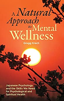 A Natural Approach to Mental Wellness: Japanese Psychology and the Skills We Need for Psychological and Spiritual Health by [Krech, Gregg]