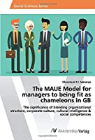The MAUE Model for managers to being fit as chameleons in GB: The significance of blending organizational structure, corporate culture, cultural intelligence & social competences