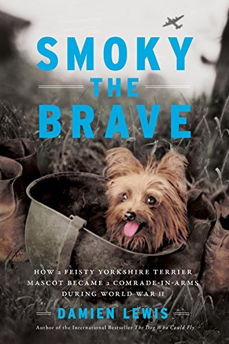 Smoky the Brave: How a Feisty Yorkshire Terrier Mascot Became a Comrade-in-Arms during World War II (English Edition)
