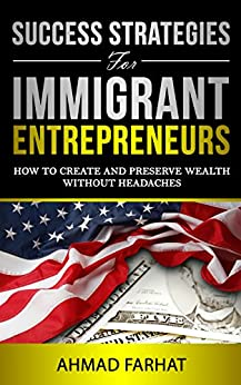 Success Strategies for Immigrant Entrepreneurs: How to Create and Preserve Wealth without Headaches by [Farhat, Ahmad]