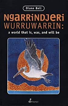 Ngarrindjeri Wurruwarrin: A World That Is, Was, and Will Be: A World That Is, Was and Will Be by [Bell, Diane]