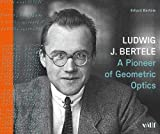 Ludwig J. Bertele: A Pioneer of Geometric Optics