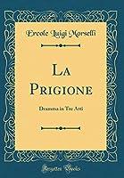 La Prigione: Dramma in Tre Atti (Classic Reprint)