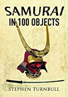 The Samurai in 100 Objects: The Fascinating World of the Samurai as Seen Through Arms and Armour, Places and Images by Stephen Turnbull(2017-07-10)