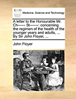 A Letter to the Honourable Mr. Ch------ St-------: Concerning the Regimen of the Health of the Younger Years and Adults, ... by Sir John Floyer, ...