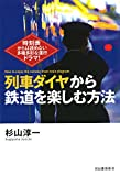 列車ダイヤから鉄道を楽しむ方法: 時刻表からは読めない多種多彩な運行ドラマ!