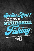 Spoiler Alert I Love Sturgeon Fishing: Funny Fish Journal for Men: Blank Lined Notebook for Fisherman to Write Notes & Writing