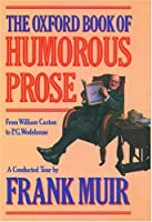 The Oxford Book of Humorous Prose: From William Caxton to P.G. Wodehouse : A Conducted Tour (The Oxford Books of Prose Series)