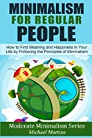 Minimalism for Regular People: How to Find Meaning and Happiness in Your Life by Following the Principles of Minimalism (Moderate Minimalism)
