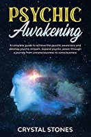 PSYCHIC AWAKENING: A COMPLETE GUIDE TO ACHIEVE THE PSYCHIC AWARENESS AND DEVELOP PSYCHIC EMPATH.EXPAND PSYCHIC POWER THROUGH A JOURNEY FROM UNCONSCIOUSNESS TO CONSCIOUSNESS