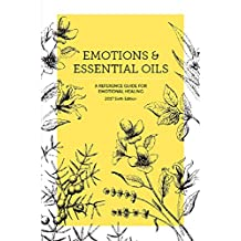 Emotions & Essential Oils, 6th Edition: A Reference Guide for Emotional Healing